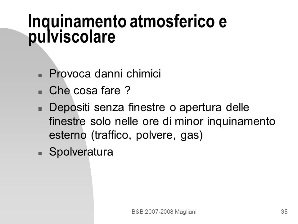 B&B 2007-2008 Magliani35 Inquinamento atmosferico e pulviscolare n Provoca danni chimici n Che cosa fare ? n Depositi senza finestre o apertura delle