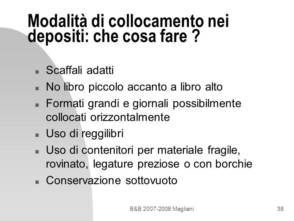 B&B 2007-2008 Magliani38 Modalità di collocamento nei depositi: che cosa fare ? n Scaffali adatti n No libro piccolo accanto a libro alto n Formati gr