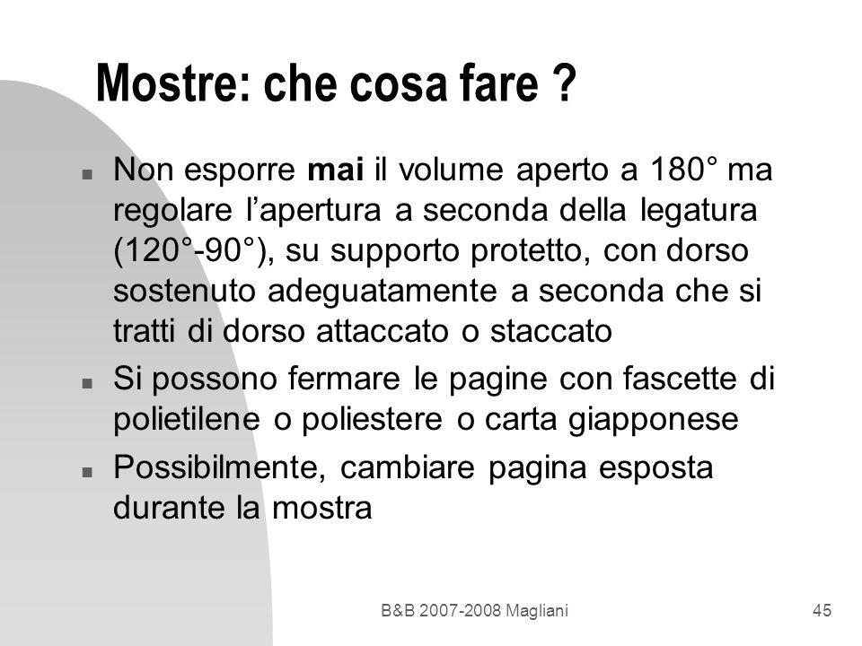 B&B 2007-2008 Magliani45 Mostre: che cosa fare ? n Non esporre mai il volume aperto a 180° ma regolare lapertura a seconda della legatura (120°-90°),