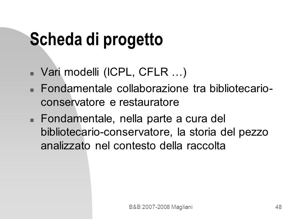 B&B 2007-2008 Magliani48 Scheda di progetto n Vari modelli (ICPL, CFLR …) n Fondamentale collaborazione tra bibliotecario- conservatore e restauratore