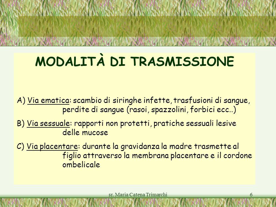 sr. Maria Catena Trimarchi6 MODALITÀ DI TRASMISSIONE A) Via ematica: scambio di siringhe infette, trasfusioni di sangue, perdite di sangue (rasoi, spa