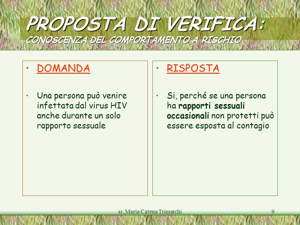 sr. Maria Catena Trimarchi9 PROPOSTA DI VERIFICA: CONOSCENZA DEL COMPORTAMENTO A RISCHIO DOMANDA Una persona può venire infettata dal virus HIV anche