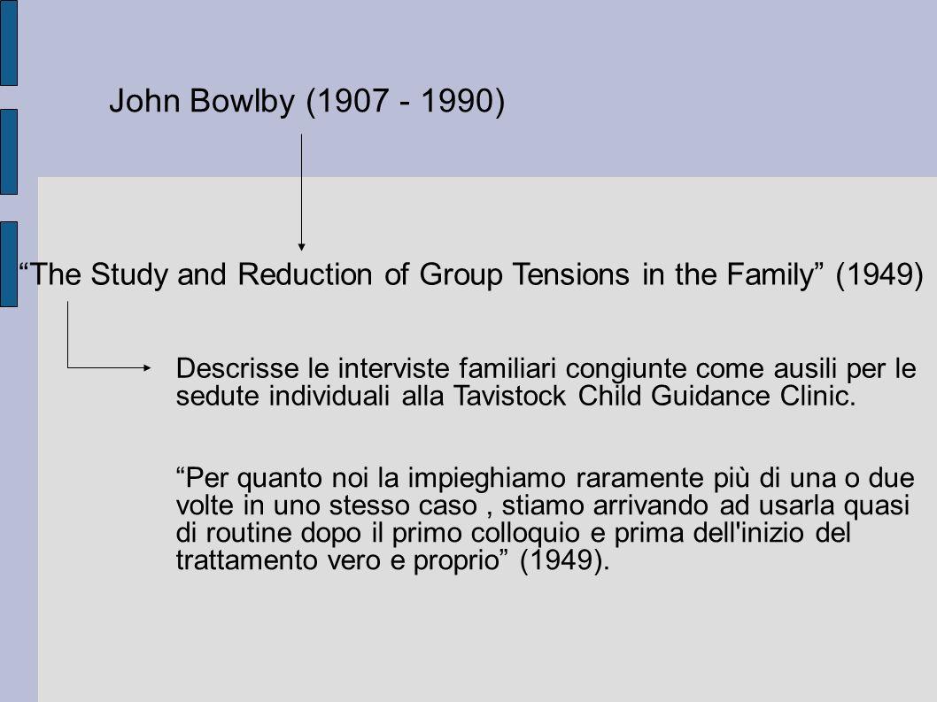 John Bowlby (1907 - 1990) The Study and Reduction of Group Tensions in the Family (1949) Descrisse le interviste familiari congiunte come ausili per le sedute individuali alla Tavistock Child Guidance Clinic.