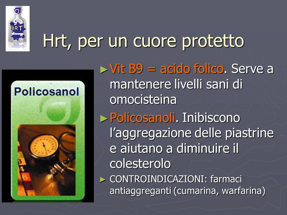 Hrt, per un cuore protetto Vit B9 = acido folico. Serve a mantenere livelli sani di omocisteina Vit B9 = acido folico. Serve a mantenere livelli sani