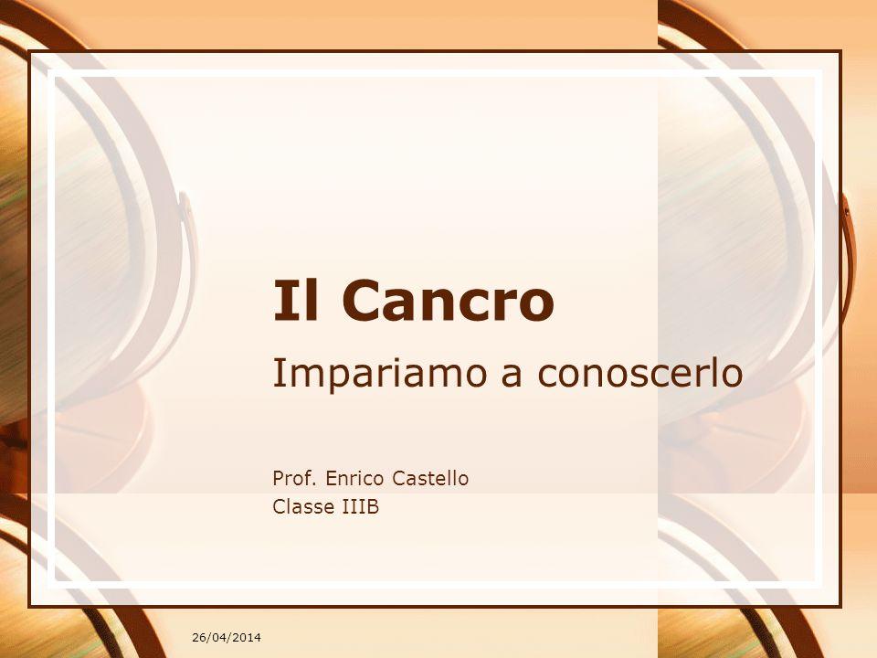 26/04/2014 Il Cancro Impariamo a conoscerlo Prof. Enrico Castello Classe IIIB