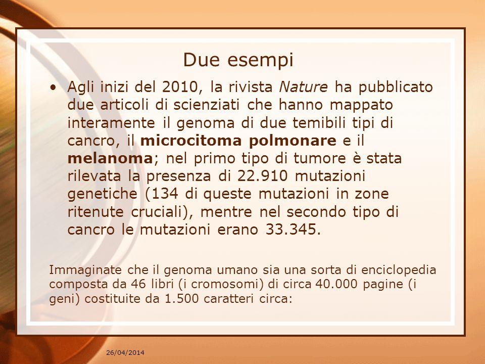 26/04/2014 Due esempi Agli inizi del 2010, la rivista Nature ha pubblicato due articoli di scienziati che hanno mappato interamente il genoma di due temibili tipi di cancro, il microcitoma polmonare e il melanoma; nel primo tipo di tumore è stata rilevata la presenza di 22.910 mutazioni genetiche (134 di queste mutazioni in zone ritenute cruciali), mentre nel secondo tipo di cancro le mutazioni erano 33.345.