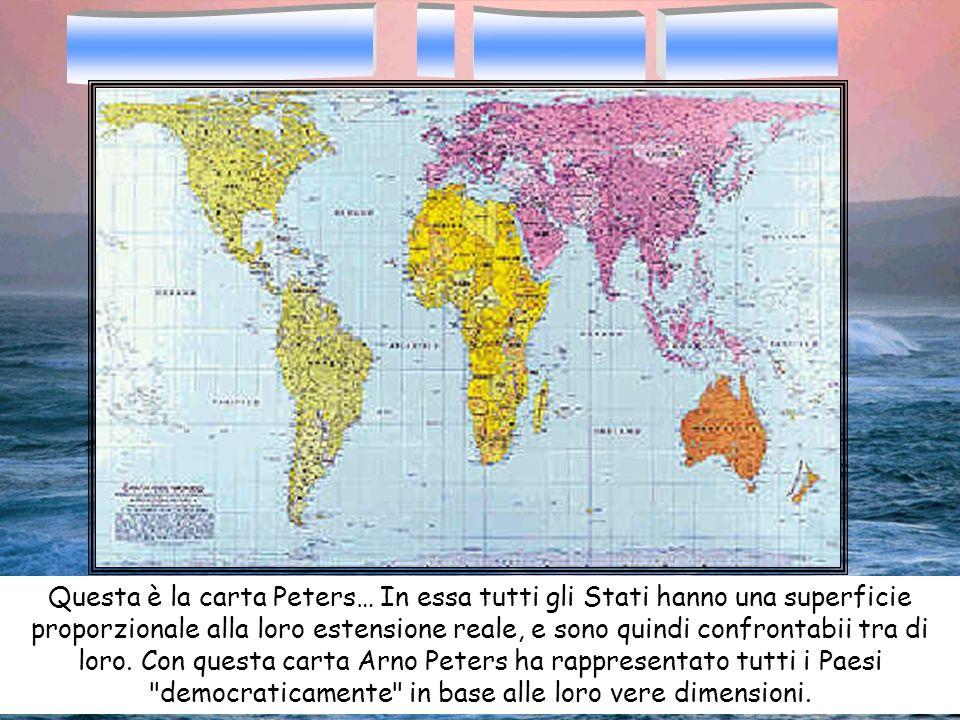 Questa è la carta Peters… In essa tutti gli Stati hanno una superficie proporzionale alla loro estensione reale, e sono quindi confrontabii tra di lor