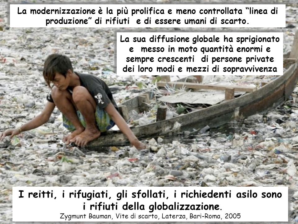 I reitti, i rifugiati, gli sfollati, i richiedenti asilo sono i rifiuti della globalizzazione. Zygmunt Bauman, Vite di scarto, Laterza, Bari-Roma, 200