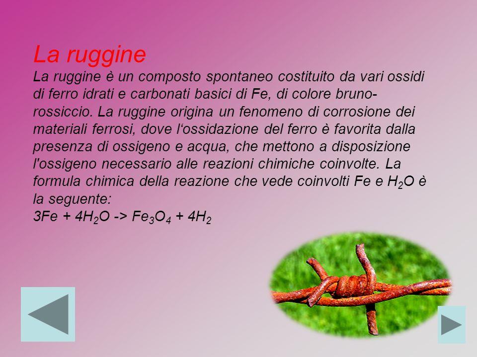 La ruggine La ruggine è un composto spontaneo costituito da vari ossidi di ferro idrati e carbonati basici di Fe, di colore bruno- rossiccio.