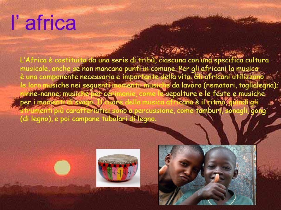 l africa LAfrica è costituita da una serie di tribù, ciascuna con una specifica cultura musicale, anche se non mancano punti in comune.