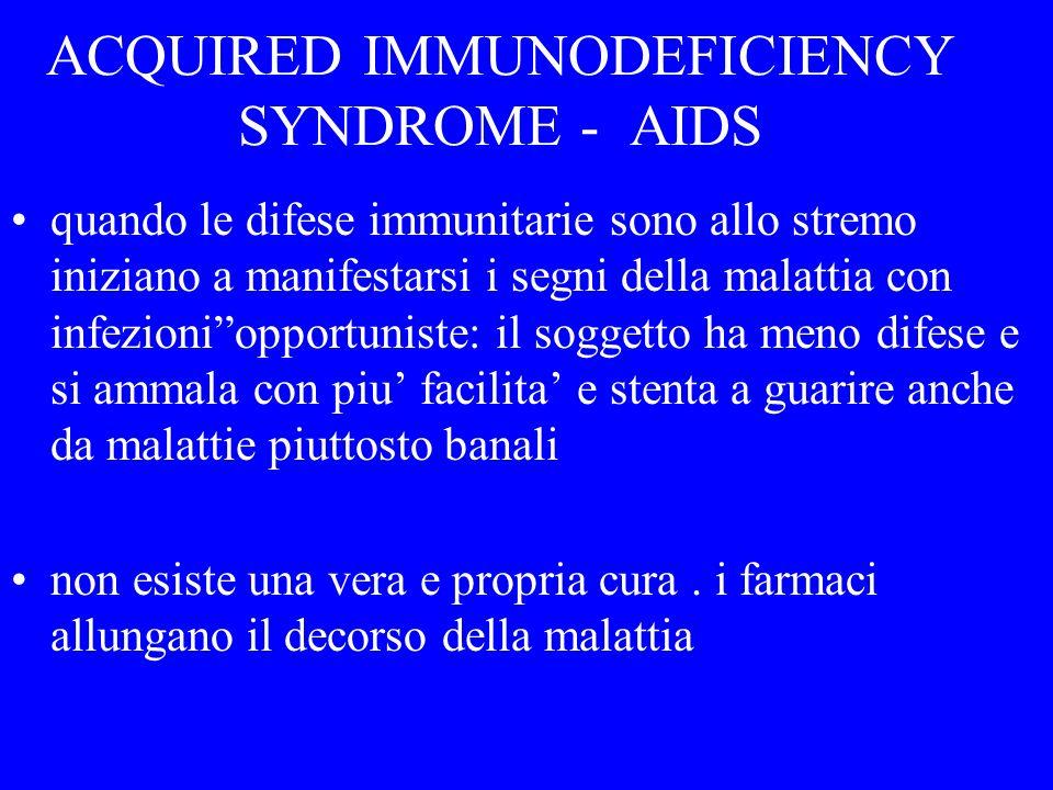 La popolazione di linfociti T helper si riduce progressivamente nellindividuo infettato, che non è in grado di avere una risposta immunitaria e diventa suscettibile ad infezioni da agenti opportunisti ACQUIRED IMMUNODEFICIENCY SYNDROME - AIDS