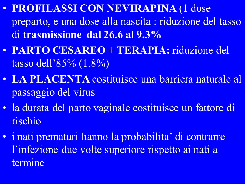 TEMPO E MODALITA DELLA TRASMISSIONE VERTICALE TRASMISSIONE: 1) DURANTE GRAVIDANZA 2) DURANTE IL PARTO (70-80%) 3) DURANTE LALLATTAMENTO 15 -25 % PAESI INDUSTRIALIZZATI 25 -40% pvs La profilassi con zidovudina diminuisce il rischio di trasmissione del 70% quando somministrata nelle fasi di preparto,durante il parto nelle prime 6 settimane di vita del B.
