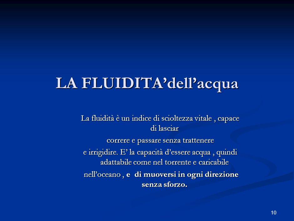 10 LA FLUIDITAdellacqua La fluidità è un indice di scioltezza vitale, capace di lasciar correre e passare senza trattenere e irrigidire.