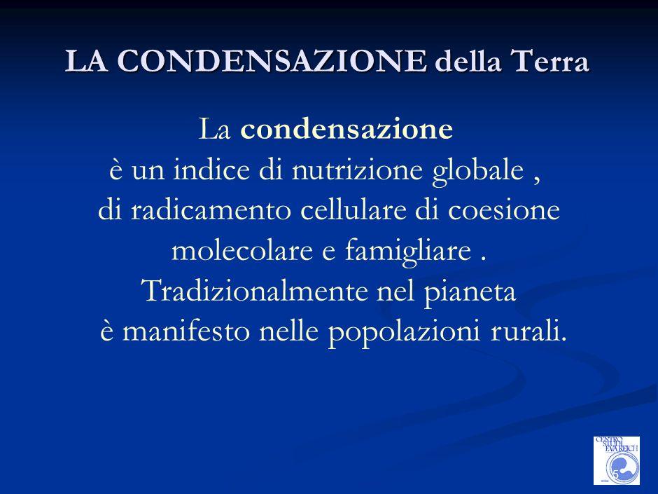 5 LA CONDENSAZIONE della Terra La condensazione è un indice di nutrizione globale, di radicamento cellulare di coesione molecolare e famigliare.