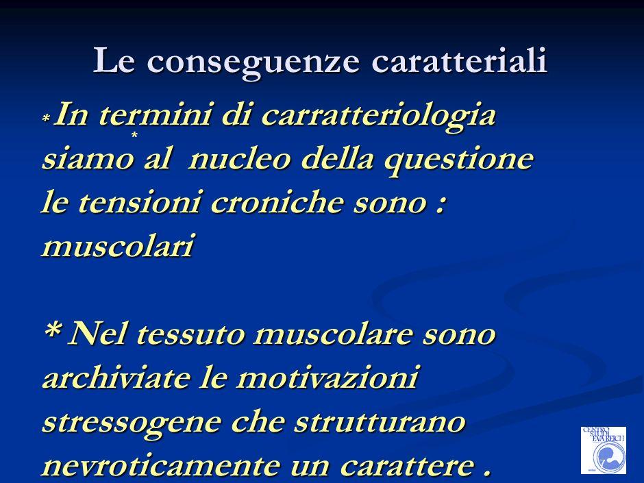 7 Le conseguenze caratteriali * * In termini di carratteriologia siamo al nucleo della questione le tensioni croniche sono : muscolari * Nel tessuto muscolare sono archiviate le motivazioni stressogene che strutturano nevroticamente un carattere.