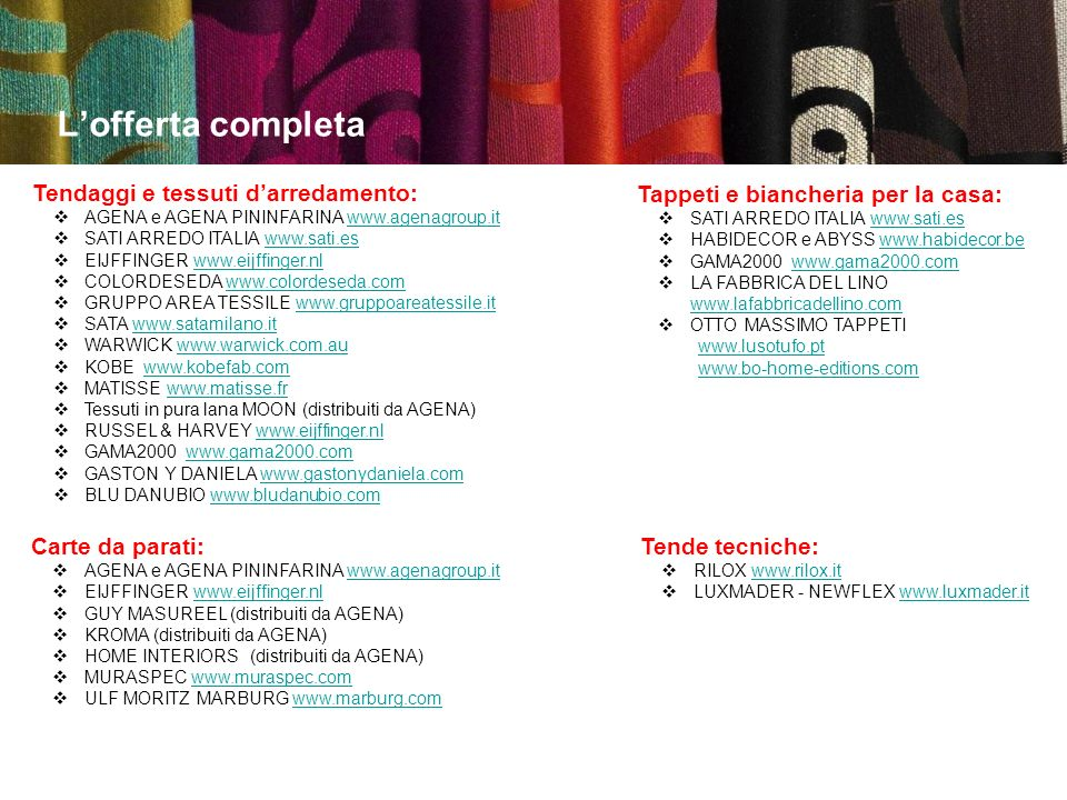Lofferta completa Tendaggi e tessuti darredamento: AGENA e AGENA PININFARINA www.agenagroup.itwww.agenagroup.it SATI ARREDO ITALIA www.sati.eswww.sati.es EIJFFINGER www.eijffinger.nlwww.eijffinger.nl COLORDESEDA www.colordeseda.comwww.colordeseda.com GRUPPO AREA TESSILE www.gruppoareatessile.itwww.gruppoareatessile.it SATA www.satamilano.itwww.satamilano.it WARWICK www.warwick.com.auwww.warwick.com.au KOBE www.kobefab.comwww.kobefab.com MATISSE www.matisse.frwww.matisse.fr Tessuti in pura lana MOON (distribuiti da AGENA) RUSSEL & HARVEY www.eijffinger.nlwww.eijffinger.nl GAMA2000 www.gama2000.comwww.gama2000.com GASTON Y DANIELA www.gastonydaniela.comwww.gastonydaniela.com BLU DANUBIO www.bludanubio.comwww.bludanubio.com Tappeti e biancheria per la casa: SATI ARREDO ITALIA www.sati.eswww.sati.es HABIDECOR e ABYSS www.habidecor.bewww.habidecor.be GAMA2000 www.gama2000.comwww.gama2000.com LA FABBRICA DEL LINO www.lafabbricadellino.com www.lafabbricadellino.com OTTO MASSIMO TAPPETI www.lusotufo.pt www.bo-home-editions.com Tende tecniche: RILOX www.rilox.itwww.rilox.it LUXMADER - NEWFLEX www.luxmader.itwww.luxmader.it Carte da parati: AGENA e AGENA PININFARINA www.agenagroup.itwww.agenagroup.it EIJFFINGER www.eijffinger.nlwww.eijffinger.nl GUY MASUREEL (distribuiti da AGENA) KROMA (distribuiti da AGENA) HOME INTERIORS (distribuiti da AGENA) MURASPEC www.muraspec.comwww.muraspec.com ULF MORITZ MARBURG www.marburg.comwww.marburg.com