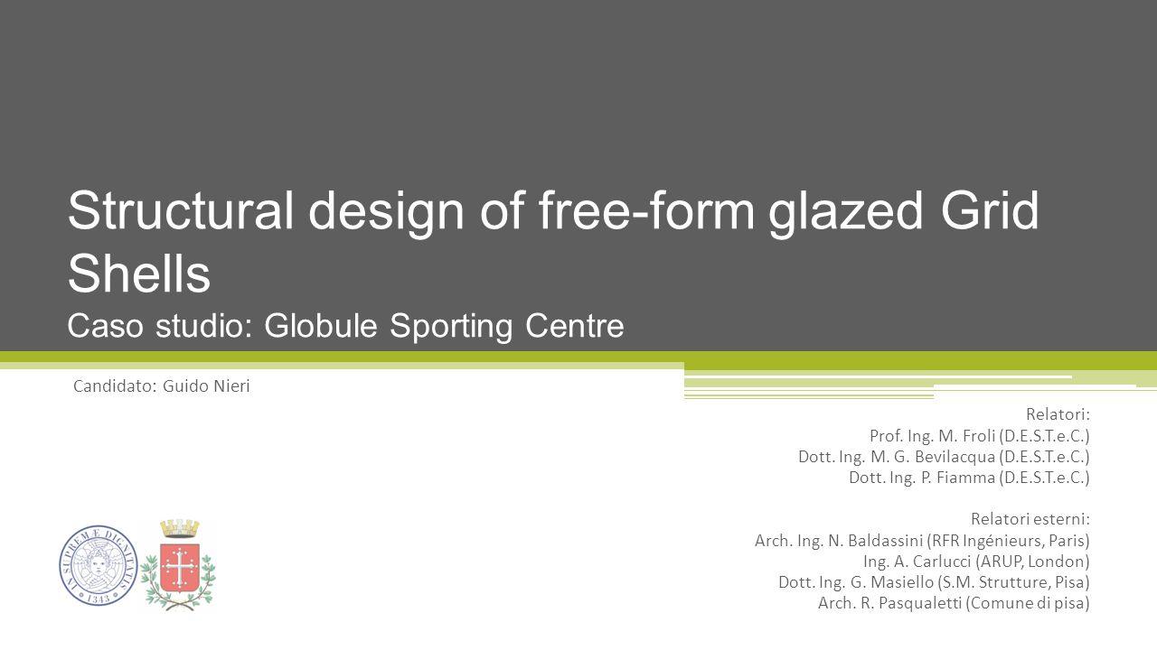 Candidato: Guido Nieri Structural design of free-form glazed Grid Shells Caso studio: Globule Sporting Centre Relatori: Prof. Ing. M. Froli (D.E.S.T.e