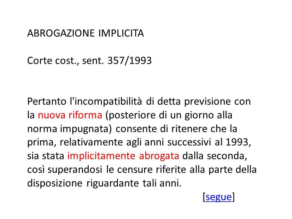 ABROGAZIONE IMPLICITA Corte cost., sent. 357/1993 Pertanto l'incompatibilità di detta previsione con la nuova riforma (posteriore di un giorno alla no
