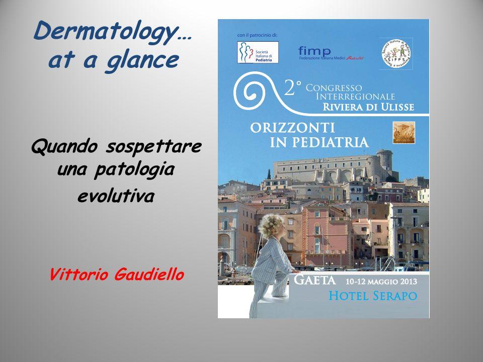Dermatology… at a glance Quando sospettare una patologia evolutiva Vittorio Gaudiello
