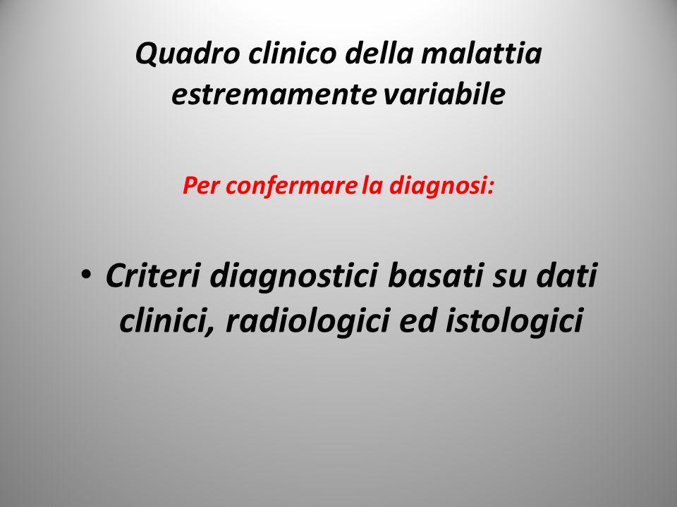 Quadro clinico della malattia estremamente variabile Per confermare la diagnosi: Criteri diagnostici basati su dati clinici, radiologici ed istologici