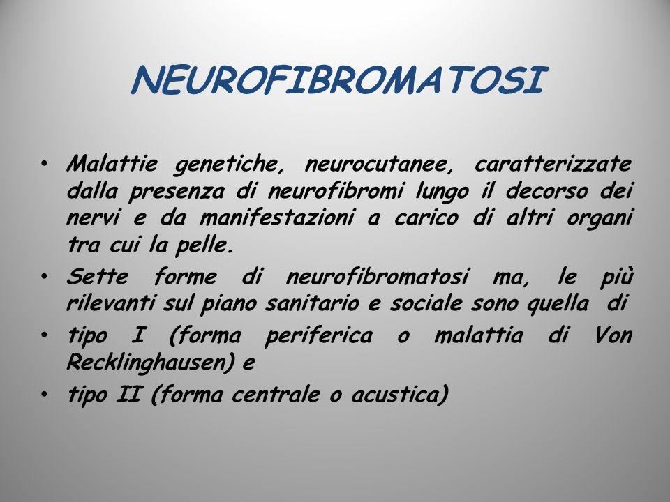 NEUROFIBROMATOSI Malattie genetiche, neurocutanee, caratterizzate dalla presenza di neurofibromi lungo il decorso dei nervi e da manifestazioni a cari