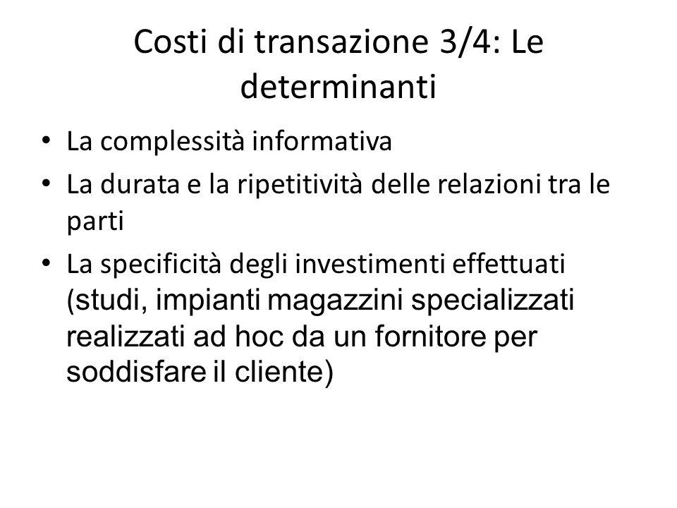Costi di transazione 3/4: Le determinanti La complessità informativa La durata e la ripetitività delle relazioni tra le parti La specificità degli inv