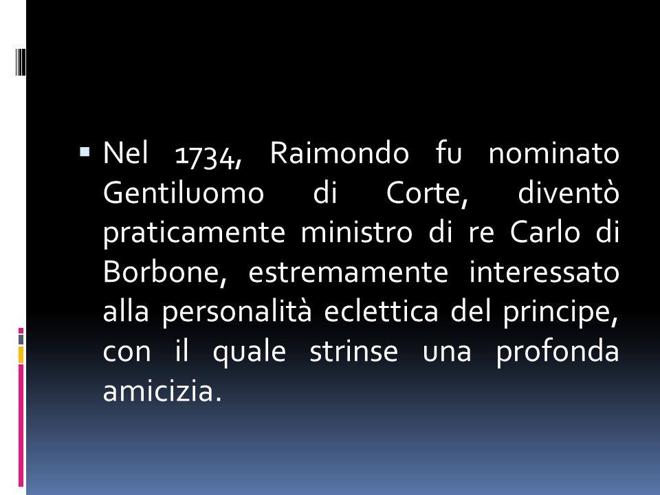 Nel 1734, Raimondo fu nominato Gentiluomo di Corte, diventò praticamente ministro di re Carlo di Borbone, estremamente interessato alla personalità ec
