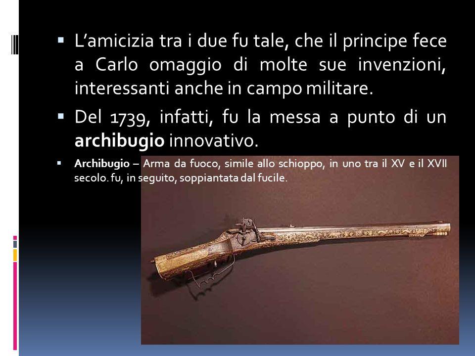 Lamicizia tra i due fu tale, che il principe fece a Carlo omaggio di molte sue invenzioni, interessanti anche in campo militare. Del 1739, infatti, fu