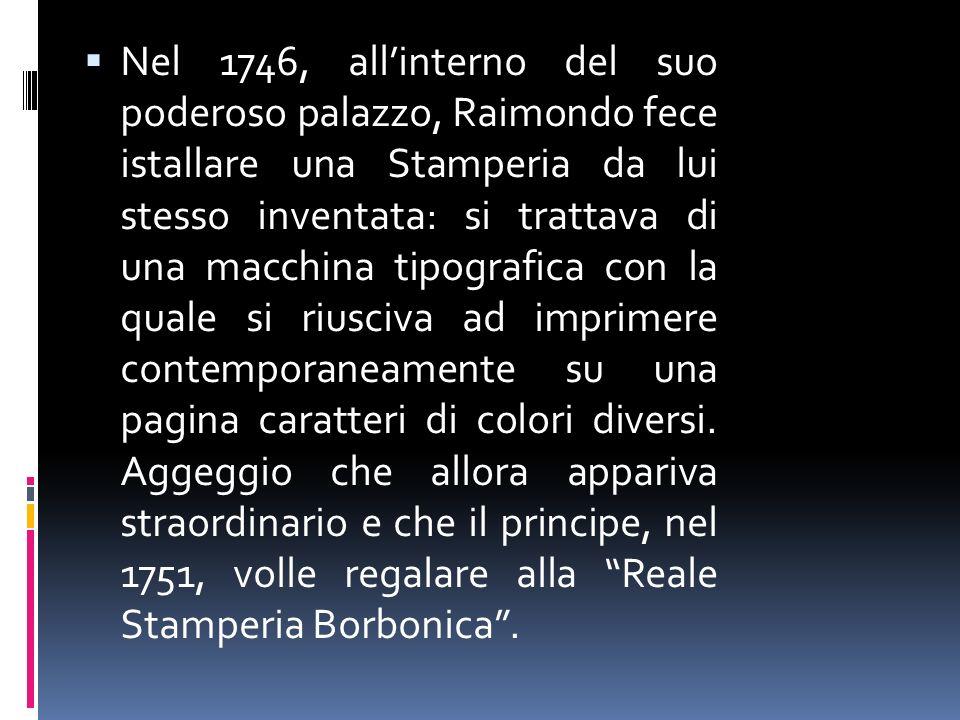 Nel 1746, allinterno del suo poderoso palazzo, Raimondo fece istallare una Stamperia da lui stesso inventata: si trattava di una macchina tipografica