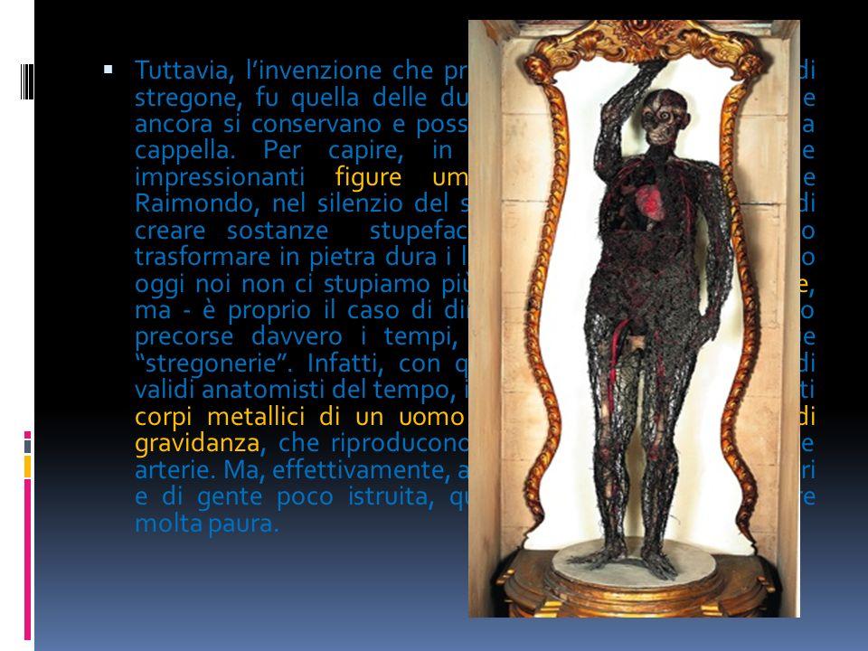 Tuttavia, linvenzione che procurò a Raimondo la fama di stregone, fu quella delle due macchine anatomiche, che ancora si conservano e possono visitars