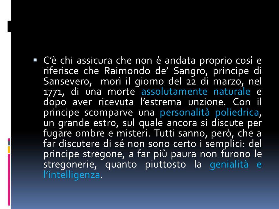 Cè chi assicura che non è andata proprio così e riferisce che Raimondo de Sangro, principe di Sansevero, morì il giorno del 22 di marzo, nel 1771, di