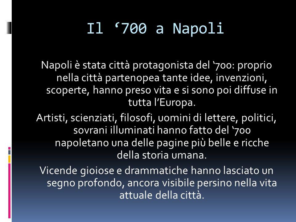 Il 700 a Napoli Napoli è stata città protagonista del 700: proprio nella città partenopea tante idee, invenzioni, scoperte, hanno preso vita e si sono