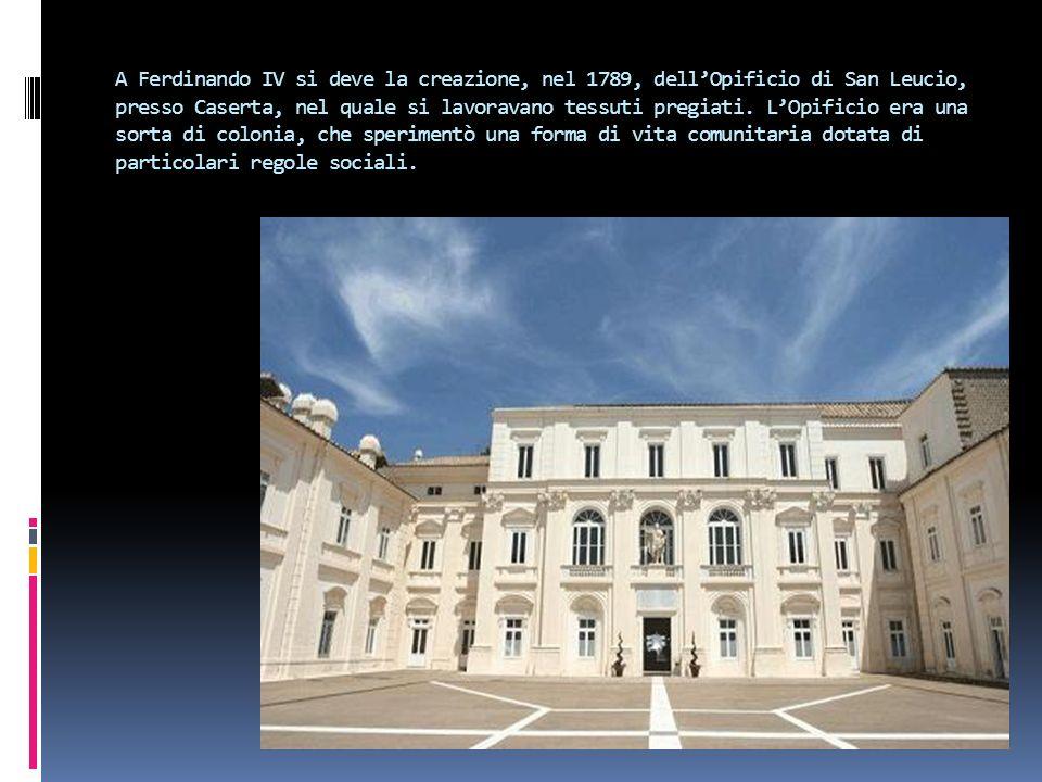 A Ferdinando IV si deve la creazione, nel 1789, dellOpificio di San Leucio, presso Caserta, nel quale si lavoravano tessuti pregiati. LOpificio era un