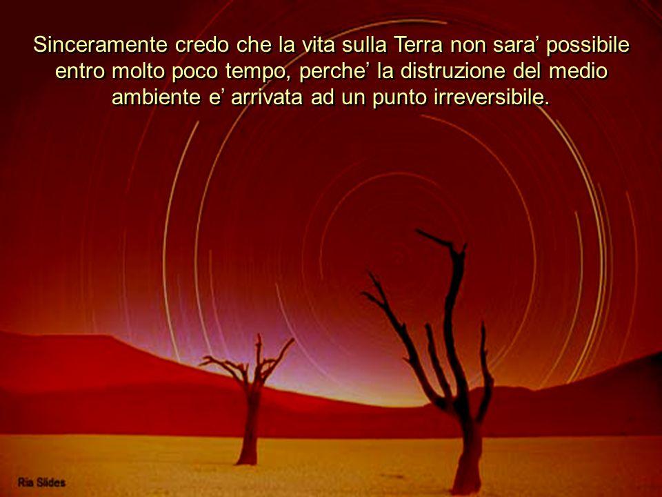 Sinceramente credo che la vita sulla Terra non sara possibile entro molto poco tempo, perche la distruzione del medio ambiente e arrivata ad un punto irreversibile.