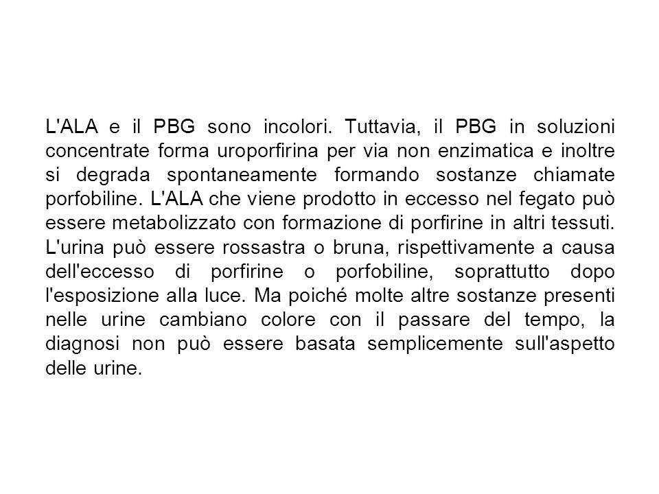 L'ALA e il PBG sono incolori. Tuttavia, il PBG in soluzioni concentrate forma uroporfirina per via non enzimatica e inoltre si degrada spontaneamente