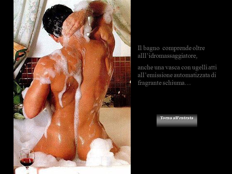 Torna allentrata Torna allentrata Il bagno comprende oltre alllidromassaggiatore, anche una vasca con ugelli atti allemissione automatizzata di fragrante schiuma…