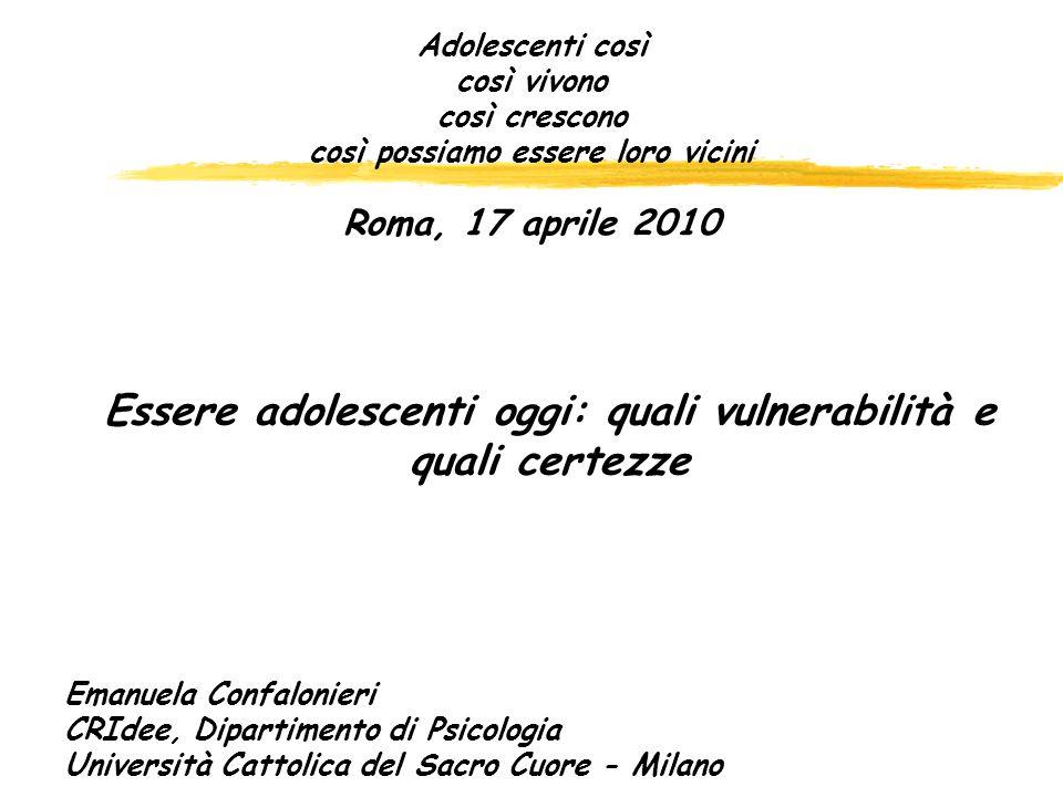 Adolescenti così così vivono così crescono così possiamo essere loro vicini Roma, 17 aprile 2010 Essere adolescenti oggi: quali vulnerabilità e quali certezze Emanuela Confalonieri CRIdee, Dipartimento di Psicologia Università Cattolica del Sacro Cuore - Milano