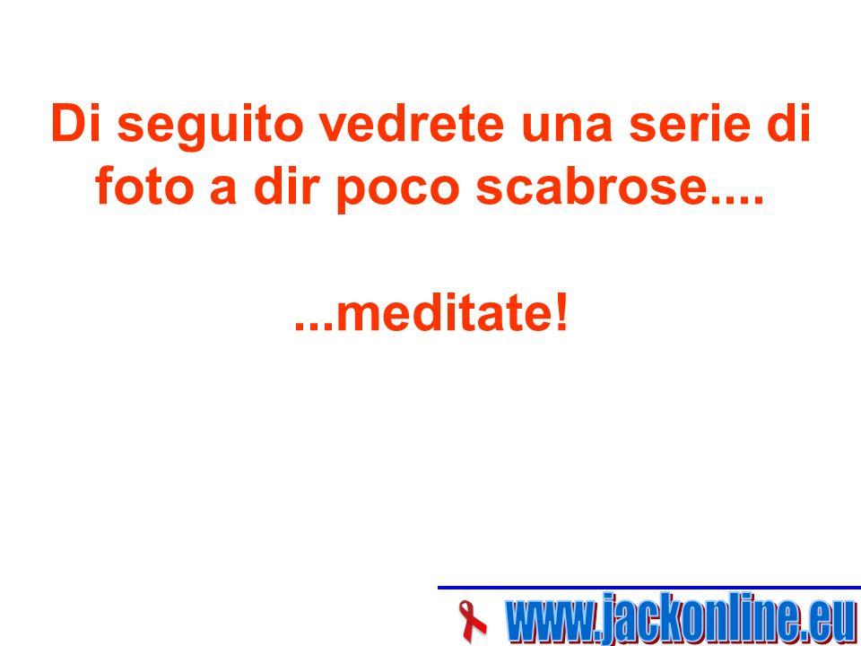Di seguito vedrete una serie di foto a dir poco scabrose.......meditate!
