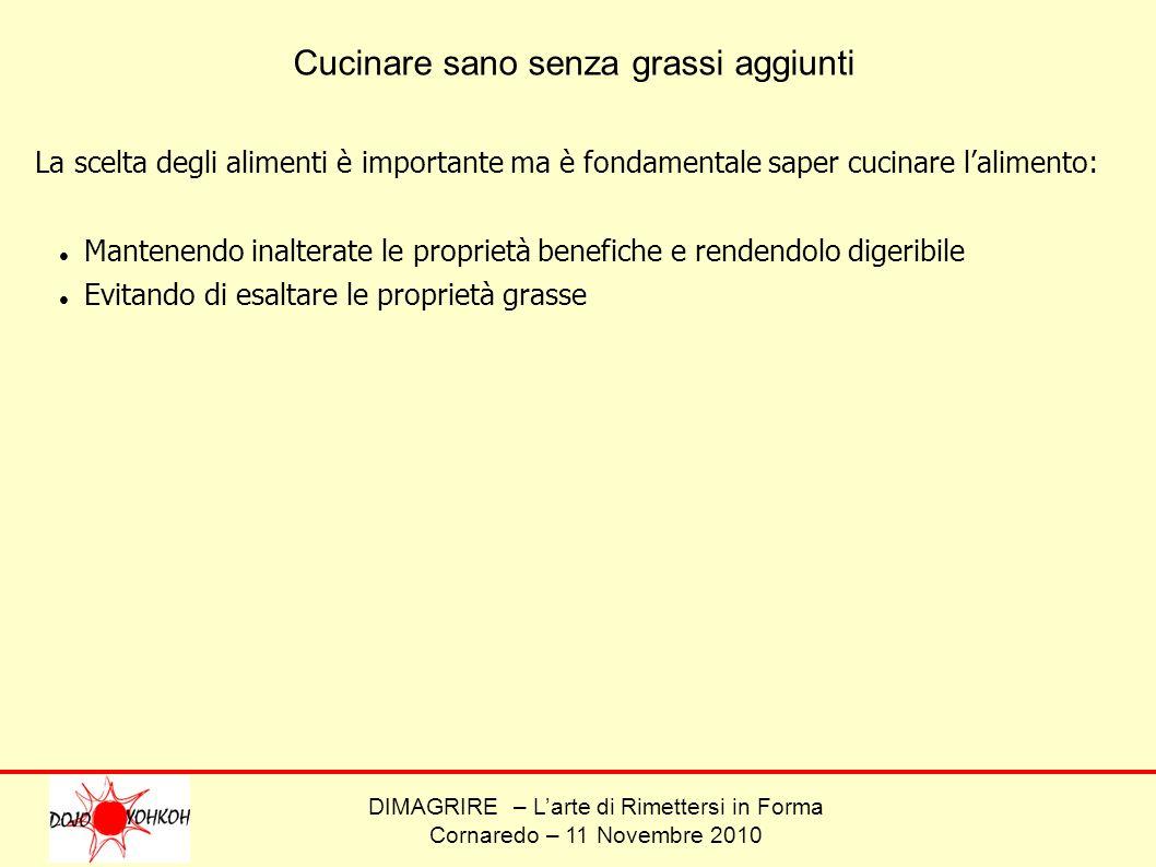 DIMAGRIRE – Larte di Rimettersi in Forma Cornaredo – 11 Novembre 2010 Cucinare sano senza grassi aggiunti La scelta degli alimenti è importante ma è f