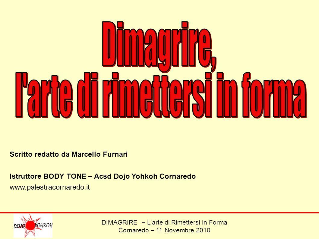DIMAGRIRE – Larte di Rimettersi in Forma Cornaredo – 11 Novembre 2010 Scritto redatto da Marcello Furnari Istruttore BODY TONE – Acsd Dojo Yohkoh Corn