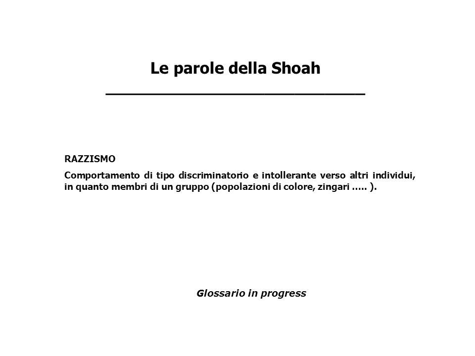 Le parole della Shoah __________________________ RAZZISMO Comportamento di tipo discriminatorio e intollerante verso altri individui, in quanto membri