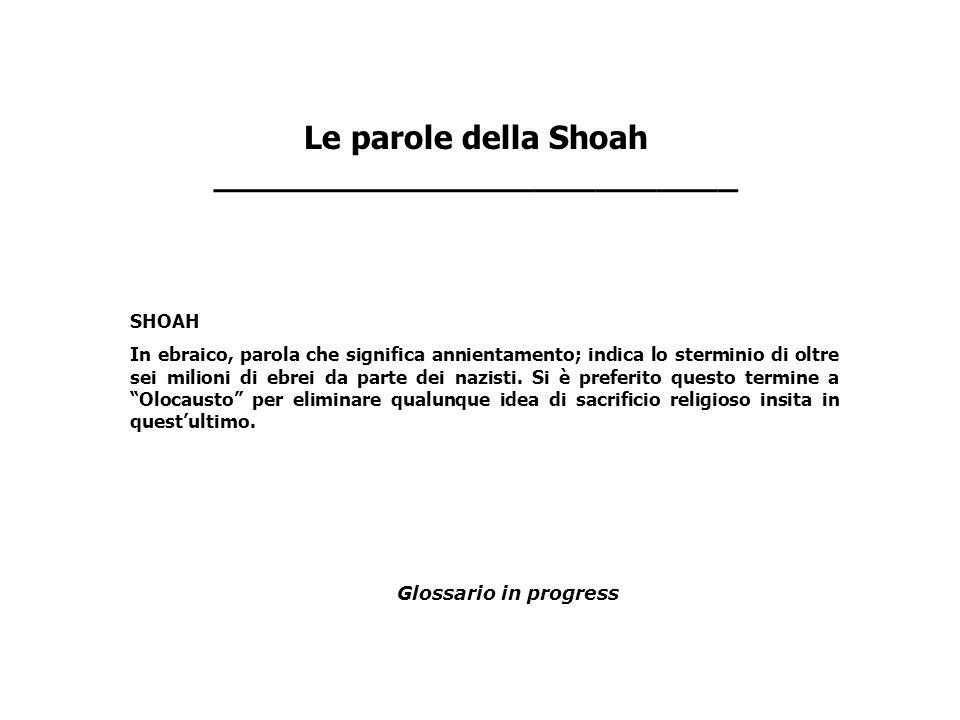 Le parole della Shoah __________________________ SHOAH In ebraico, parola che significa annientamento; indica lo sterminio di oltre sei milioni di ebr
