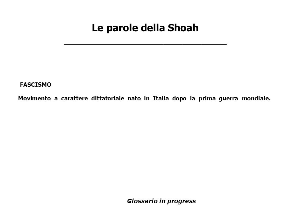 FASCISMO Movimento a carattere dittatoriale nato in Italia dopo la prima guerra mondiale. Le parole della Shoah __________________________ Glossario i