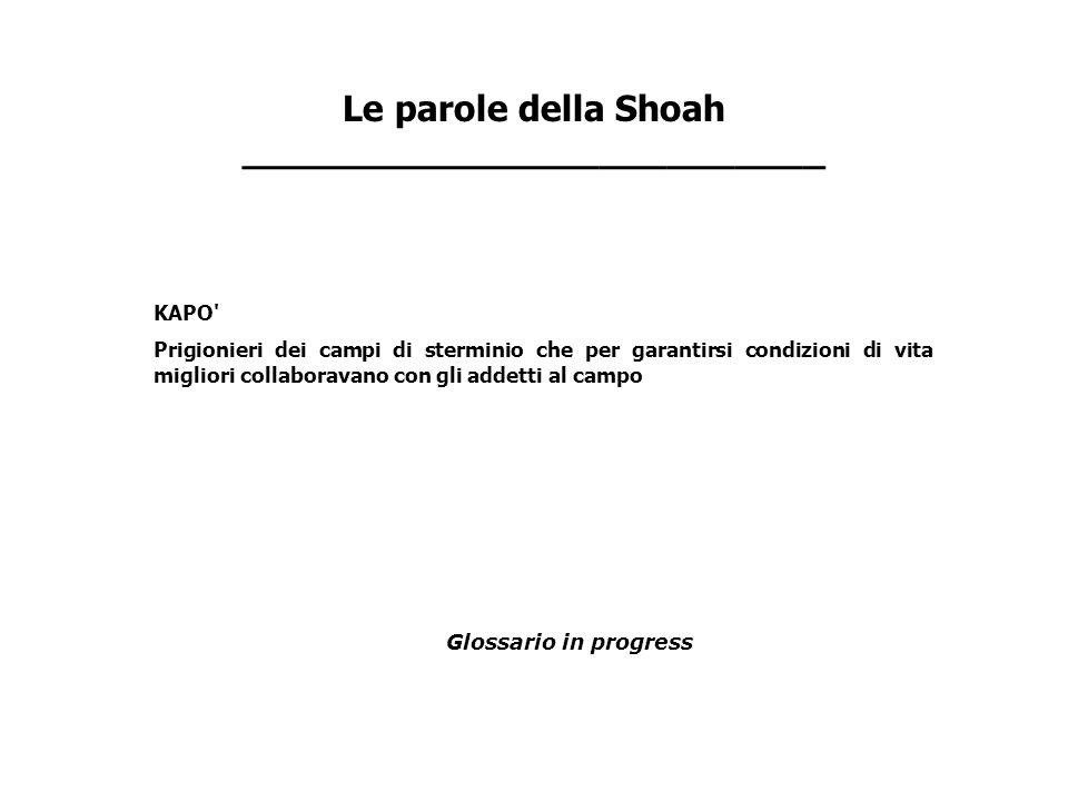 Le parole della Shoah __________________________ KAPO' Prigionieri dei campi di sterminio che per garantirsi condizioni di vita migliori collaboravano