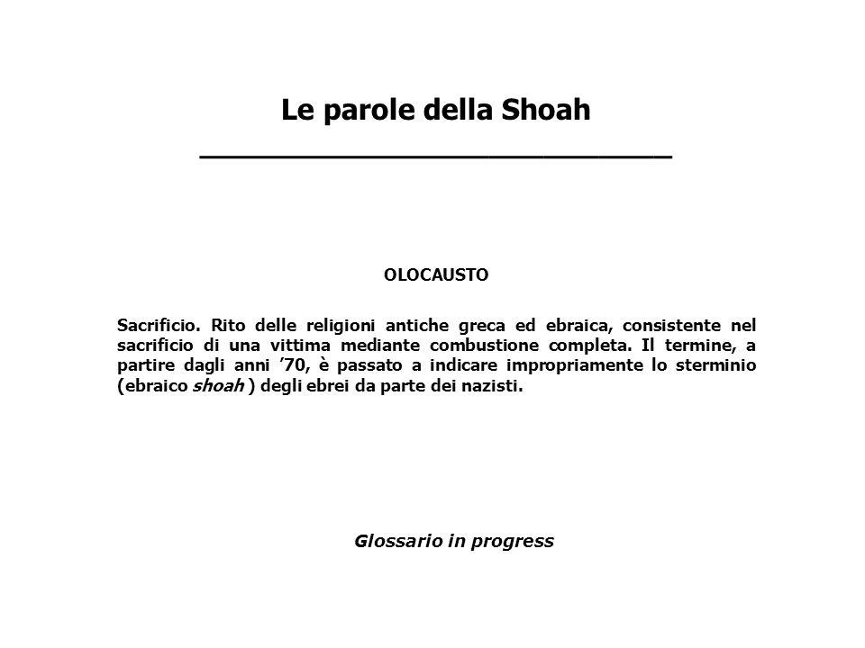 Le parole della Shoah __________________________ OLOCAUSTO Sacrificio. Rito delle religioni antiche greca ed ebraica, consistente nel sacrificio di un