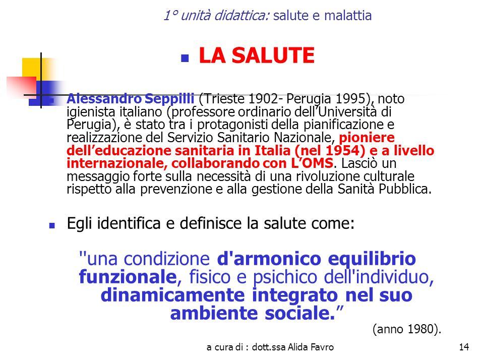 a cura di : dott.ssa Alida Favro14 1° unità didattica: salute e malattia LA SALUTE Alessandro Seppilli (Trieste 1902- Perugia 1995), noto igienista it
