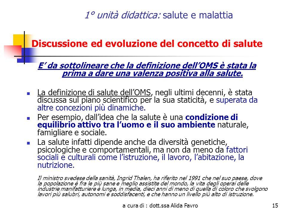 a cura di : dott.ssa Alida Favro15 1° unità didattica: salute e malattia Discussione ed evoluzione del concetto di salute E da sottolineare che la definizione dellOMS è stata la prima a dare una valenza positiva alla salute.