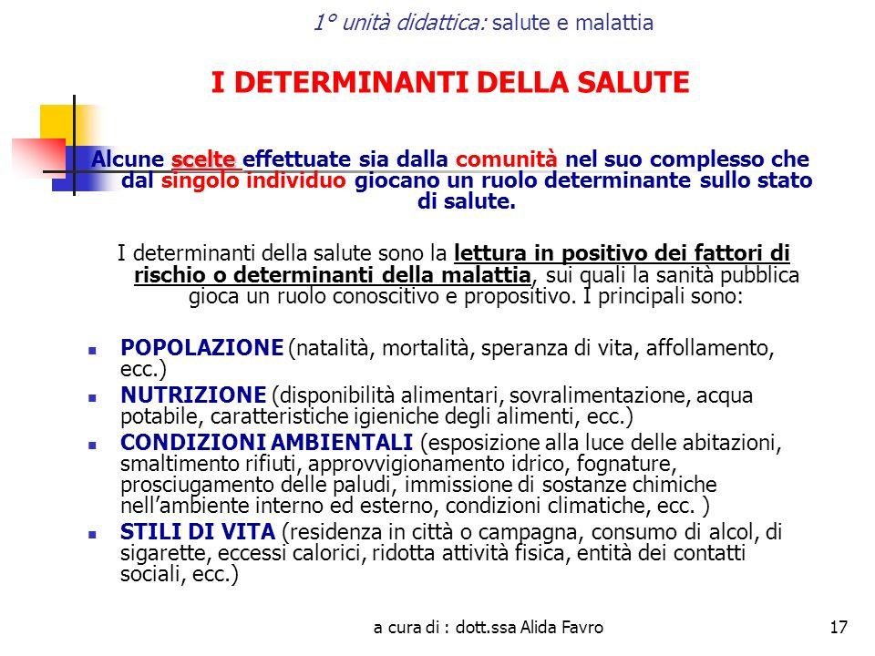 a cura di : dott.ssa Alida Favro17 1° unità didattica: salute e malattia I DETERMINANTI DELLA SALUTE scelte Alcune scelte effettuate sia dalla comunit