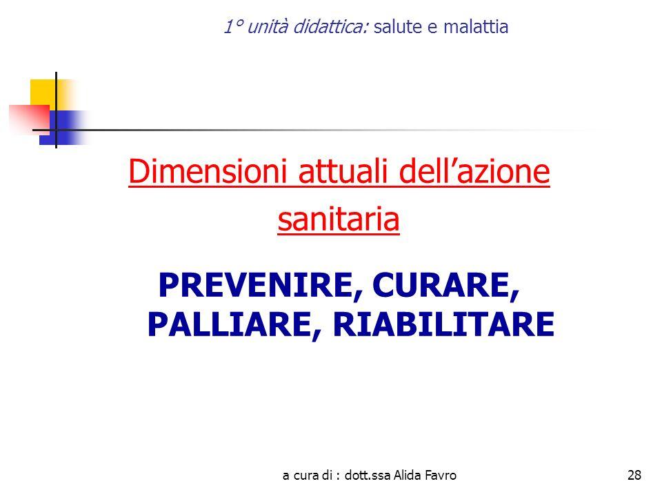 a cura di : dott.ssa Alida Favro28 1° unità didattica: salute e malattia Dimensioni attuali dellazione sanitaria PREVENIRE, CURARE, PALLIARE, RIABILITARE