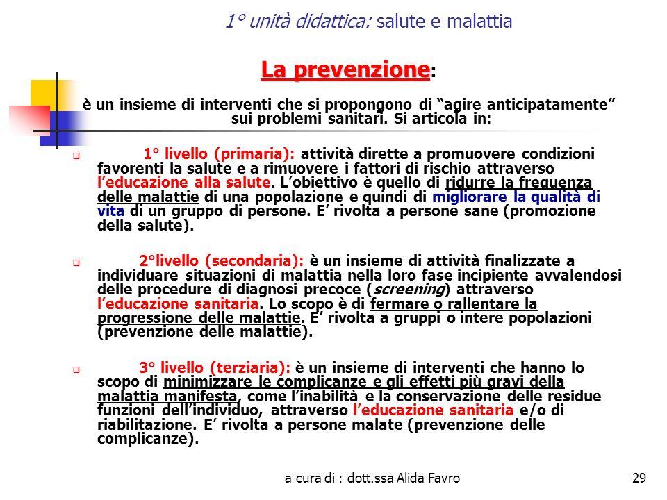 a cura di : dott.ssa Alida Favro29 1° unità didattica: salute e malattia La prevenzione La prevenzione : è un insieme di interventi che si propongono